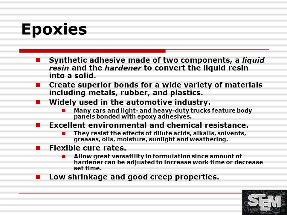 Epoxies Synthetic adhesive made of two components, a liquid resin and the hardener to convert the liquid resin into a solid. Create superior bonds for
