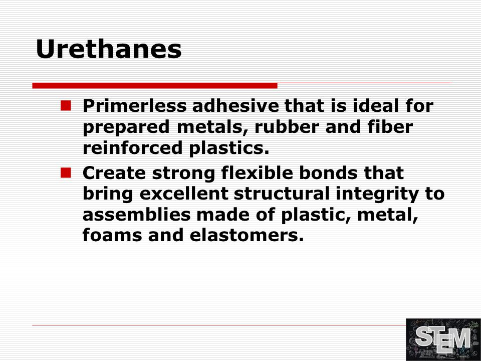 Urethanes Primerless adhesive that is ideal for prepared metals, rubber and fiber reinforced plastics. Create strong flexible bonds that bring excelle