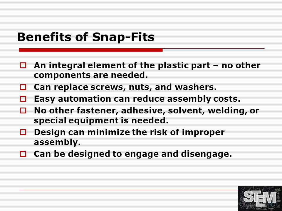 Benefits of Snap-Fits  An integral element of the plastic part – no other components are needed.  Can replace screws, nuts, and washers.  Easy auto