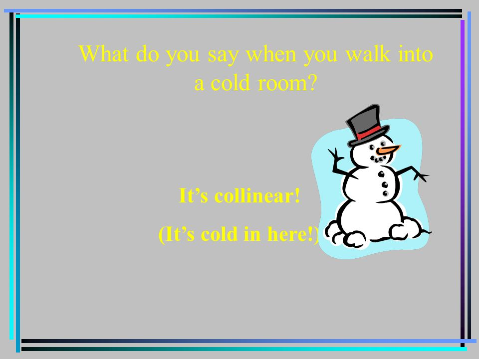 What do you say when you walk into a cold room? It's collinear! (It's cold in here!)