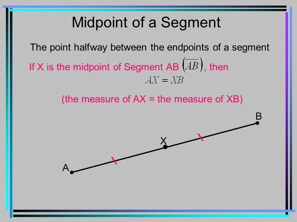 Midpoint of a Segment The point halfway between the endpoints of a segment If X is the midpoint of Segment AB, then A B X (the measure of AX = the measure of XB)