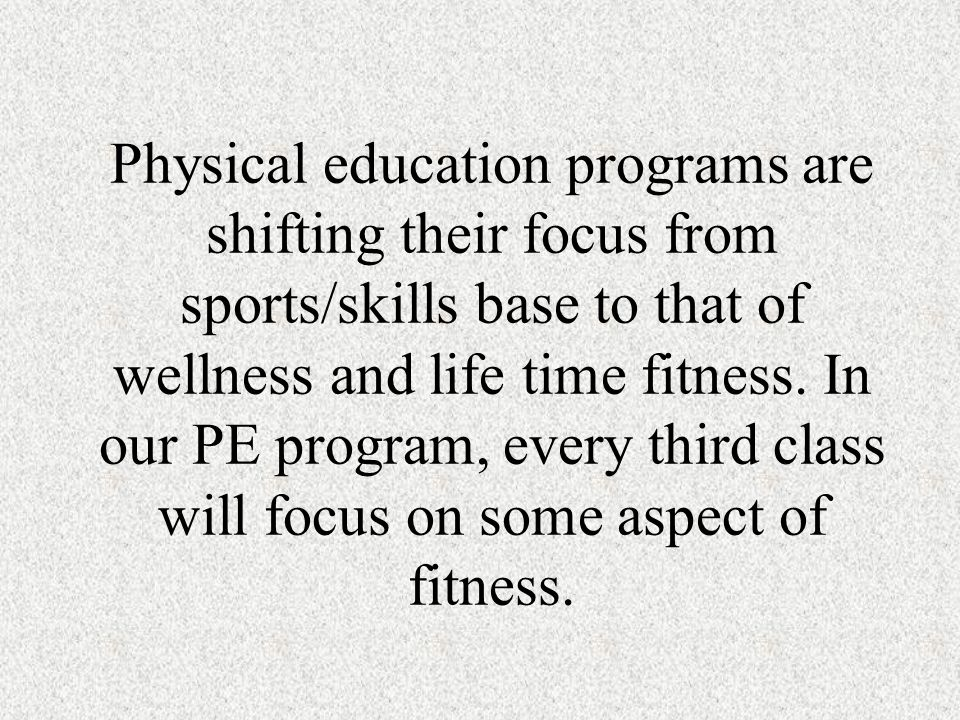 Physical education programs are shifting their focus from sports/skills base to that of wellness and life time fitness.