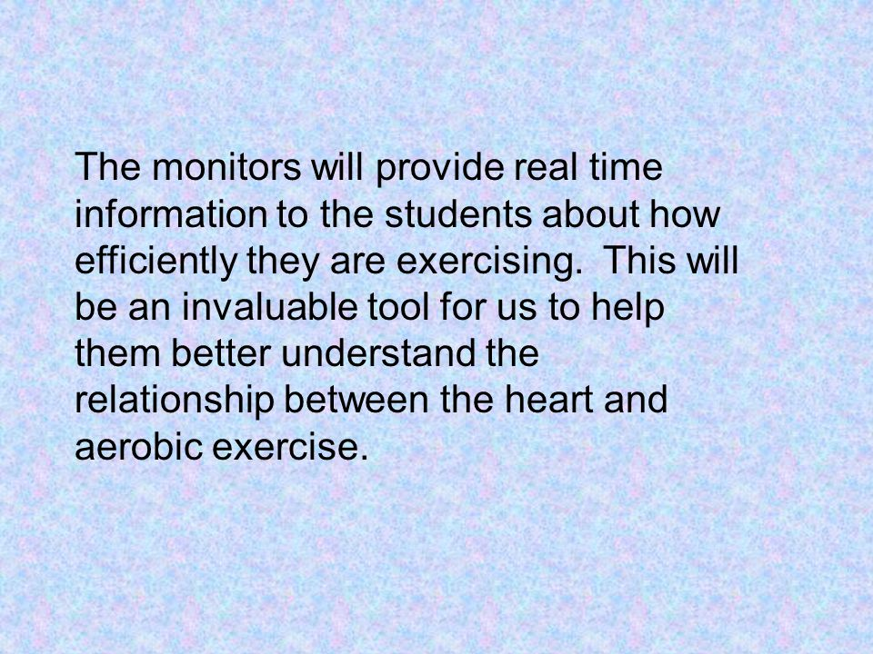 The monitors will provide real time information to the students about how efficiently they are exercising.