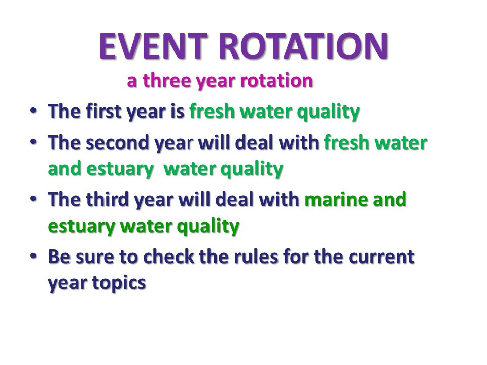 EVENT ROTATION a three year rotation The first year is fresh water quality The first year is fresh water quality The second year will deal with fresh water and estuary water quality The second year will deal with fresh water and estuary water quality The third year will deal with marine and estuary water quality The third year will deal with marine and estuary water quality Be sure to check the rules for the current year topics Be sure to check the rules for the current year topics