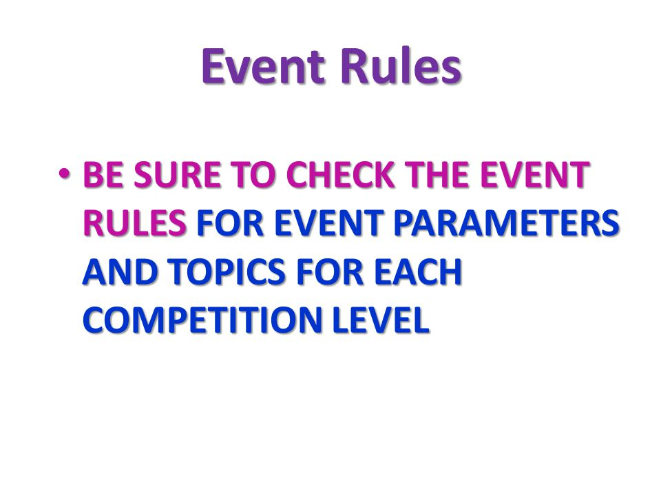 Event Rules BE SURE TO CHECK THE EVENT RULES FOR EVENT PARAMETERS AND TOPICS FOR EACH COMPETITION LEVEL BE SURE TO CHECK THE EVENT RULES FOR EVENT PARAMETERS AND TOPICS FOR EACH COMPETITION LEVEL