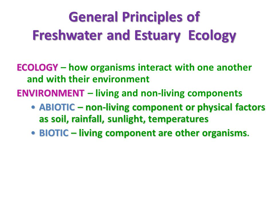 General Principles of Freshwater and Estuary Ecology ECOLOGY ECOLOGY – how organisms interact with one another and with their environment ENVIRONMENT ENVIRONMENT – living and non-living components ABIOTIC – non-living component or physical factors as soil, rainfall, sunlight, temperaturesABIOTIC – non-living component or physical factors as soil, rainfall, sunlight, temperatures BIOTIC – living component are other organismsBIOTIC – living component are other organisms.