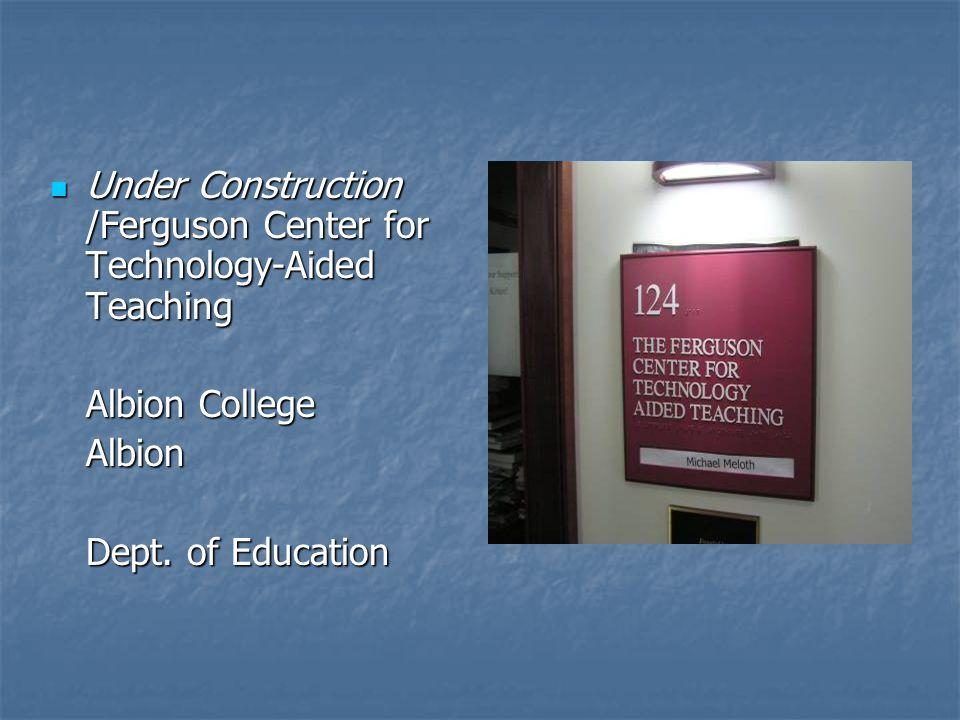Under Construction /Ferguson Center for Technology-Aided Teaching Under Construction /Ferguson Center for Technology-Aided Teaching Albion College Albion Dept.