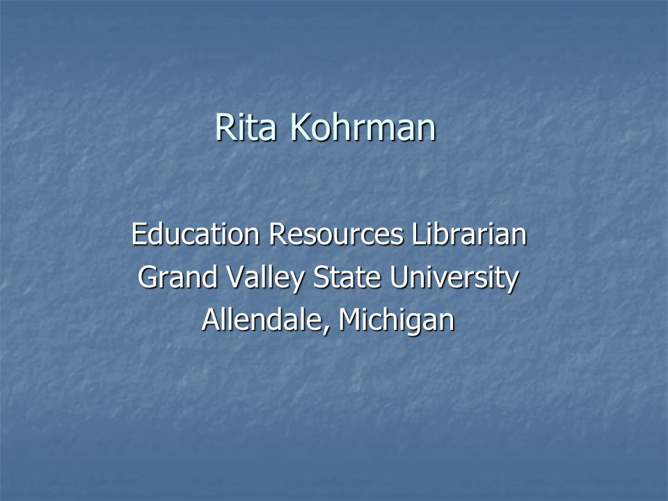Rita Kohrman Education Resources Librarian Grand Valley State University Allendale, Michigan