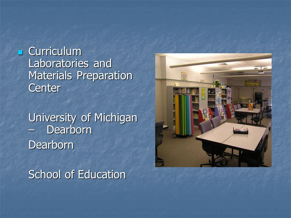 Curriculum Laboratories and Materials Preparation Center Curriculum Laboratories and Materials Preparation Center University of Michigan – Dearborn Dearborn School of Education