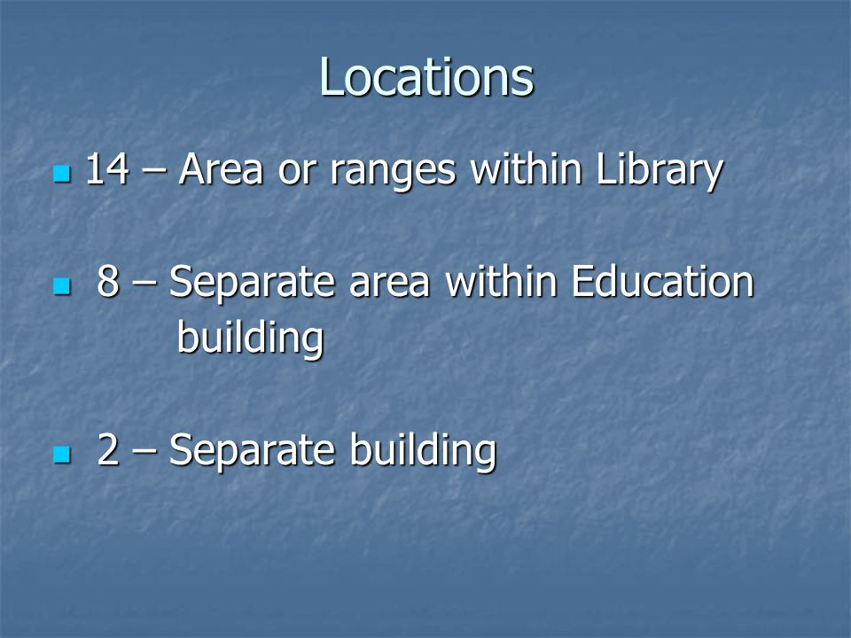 Locations 14 – Area or ranges within Library 14 – Area or ranges within Library 8 – Separate area within Education 8 – Separate area within Education building building 2 – Separate building 2 – Separate building