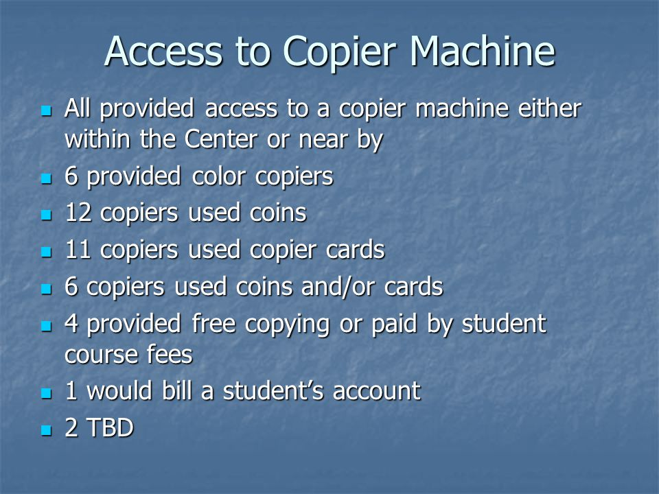 Access to Copier Machine All provided access to a copier machine either within the Center or near by All provided access to a copier machine either within the Center or near by 6 provided color copiers 6 provided color copiers 12 copiers used coins 12 copiers used coins 11 copiers used copier cards 11 copiers used copier cards 6 copiers used coins and/or cards 6 copiers used coins and/or cards 4 provided free copying or paid by student course fees 4 provided free copying or paid by student course fees 1 would bill a student's account 1 would bill a student's account 2 TBD 2 TBD