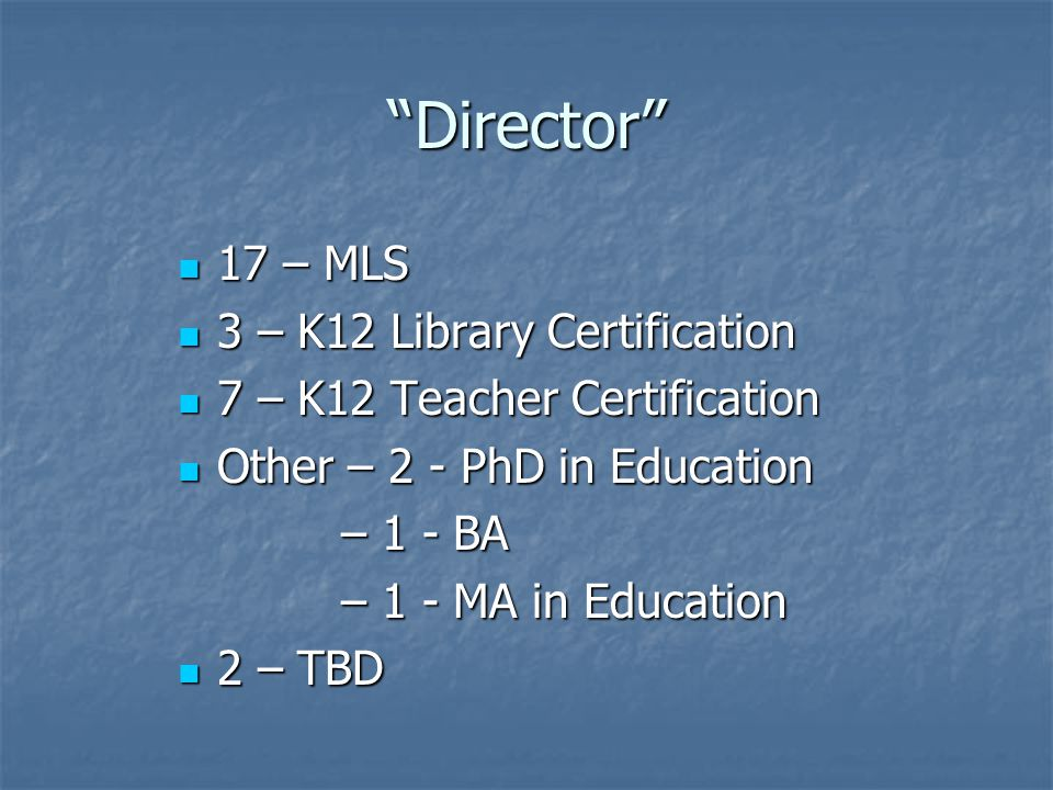 Director 17 – MLS 17 – MLS 3 – K12 Library Certification 3 – K12 Library Certification 7 – K12 Teacher Certification 7 – K12 Teacher Certification Other – 2 - PhD in Education Other – 2 - PhD in Education – 1 - BA – 1 - BA – 1 - MA in Education – 1 - MA in Education 2 – TBD 2 – TBD