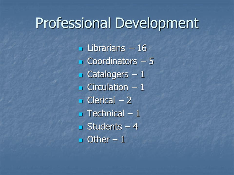 Professional Development Librarians – 16 Librarians – 16 Coordinators – 5 Coordinators – 5 Catalogers – 1 Catalogers – 1 Circulation – 1 Circulation – 1 Clerical – 2 Clerical – 2 Technical – 1 Technical – 1 Students – 4 Students – 4 Other – 1 Other – 1