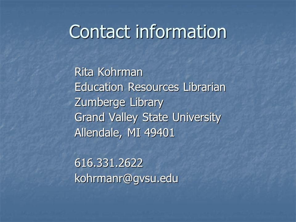 Contact information Rita Kohrman Education Resources Librarian Zumberge Library Grand Valley State University Allendale, MI 49401 616.331.2622kohrmanr@gvsu.edu