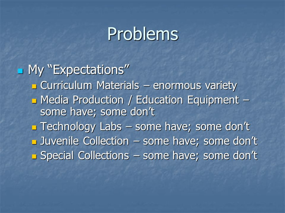 Problems My Expectations My Expectations Curriculum Materials – enormous variety Curriculum Materials – enormous variety Media Production / Education Equipment – some have; some don't Media Production / Education Equipment – some have; some don't Technology Labs – some have; some don't Technology Labs – some have; some don't Juvenile Collection – some have; some don't Juvenile Collection – some have; some don't Special Collections – some have; some don't Special Collections – some have; some don't