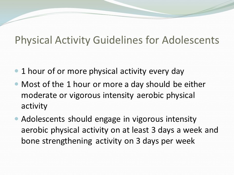 Physical Activity Guidelines for Adolescents 1 hour of or more physical activity every day Most of the 1 hour or more a day should be either moderate
