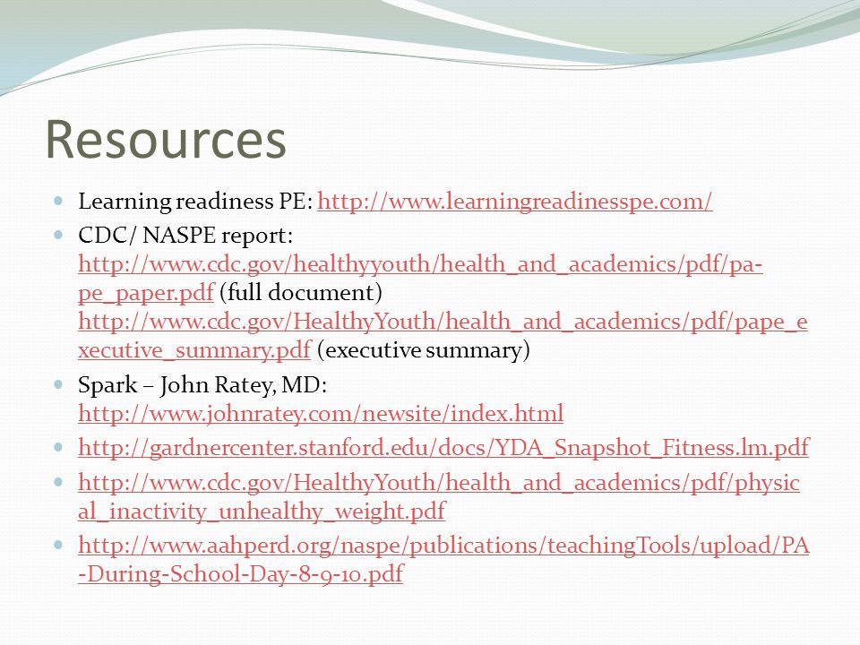 Resources Learning readiness PE: http://www.learningreadinesspe.com/http://www.learningreadinesspe.com/ CDC/ NASPE report: http://www.cdc.gov/healthyy