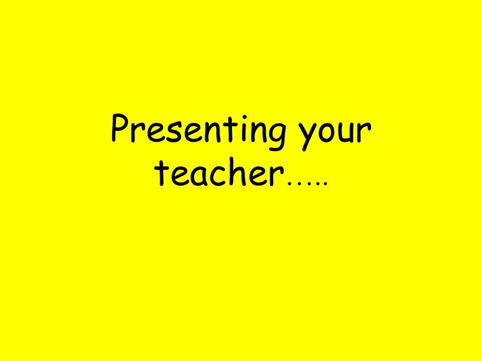 Presenting your teacher …..