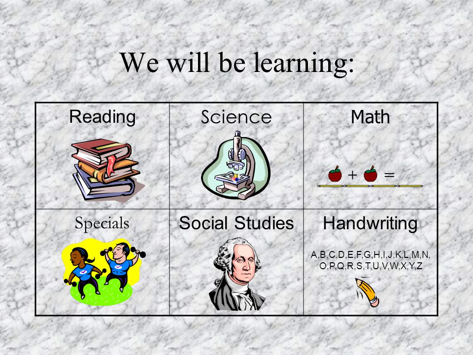We will be learning: Reading Science Math Specials Social StudiesHandwriting A,B,C,D,E,F,G,H,I,J,K,L,M,N, O,P,Q,R,S,T,U,V,W,X,Y,Z
