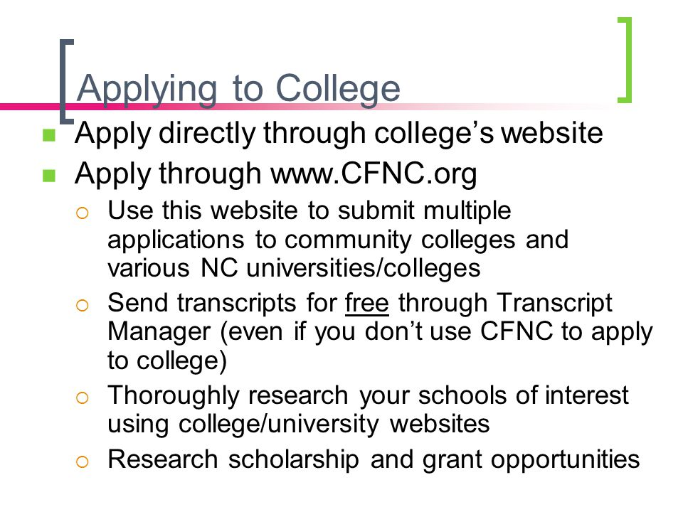 Applying to College Apply directly through college's website Apply through www.CFNC.org  Use this website to submit multiple applications to communit