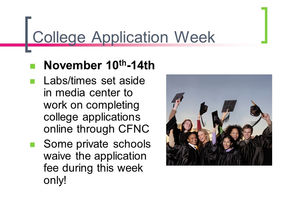 College Application Week November 10 th -14th Labs/times set aside in media center to work on completing college applications online through CFNC Some