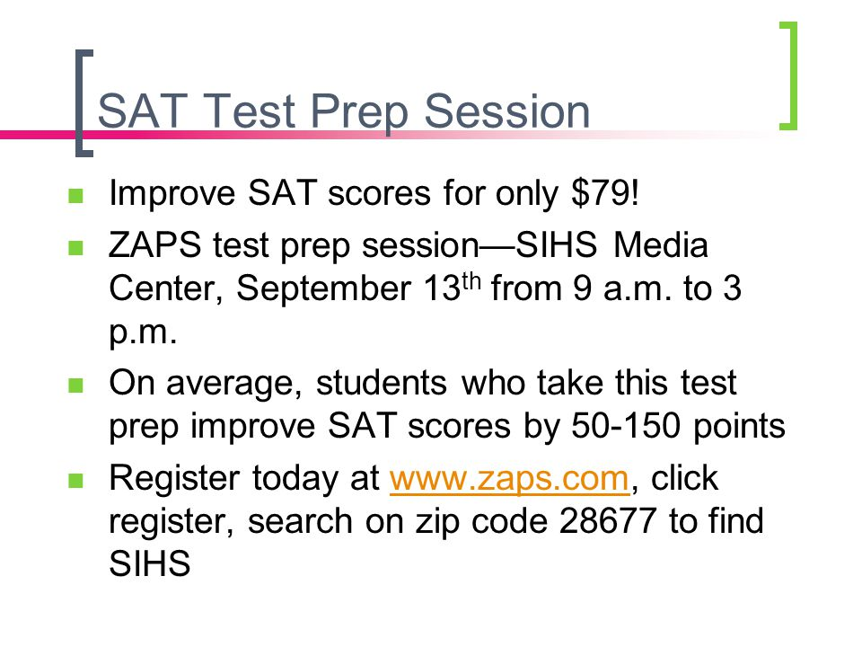 SAT Test Prep Session Improve SAT scores for only $79! ZAPS test prep session—SIHS Media Center, September 13 th from 9 a.m. to 3 p.m. On average, stu