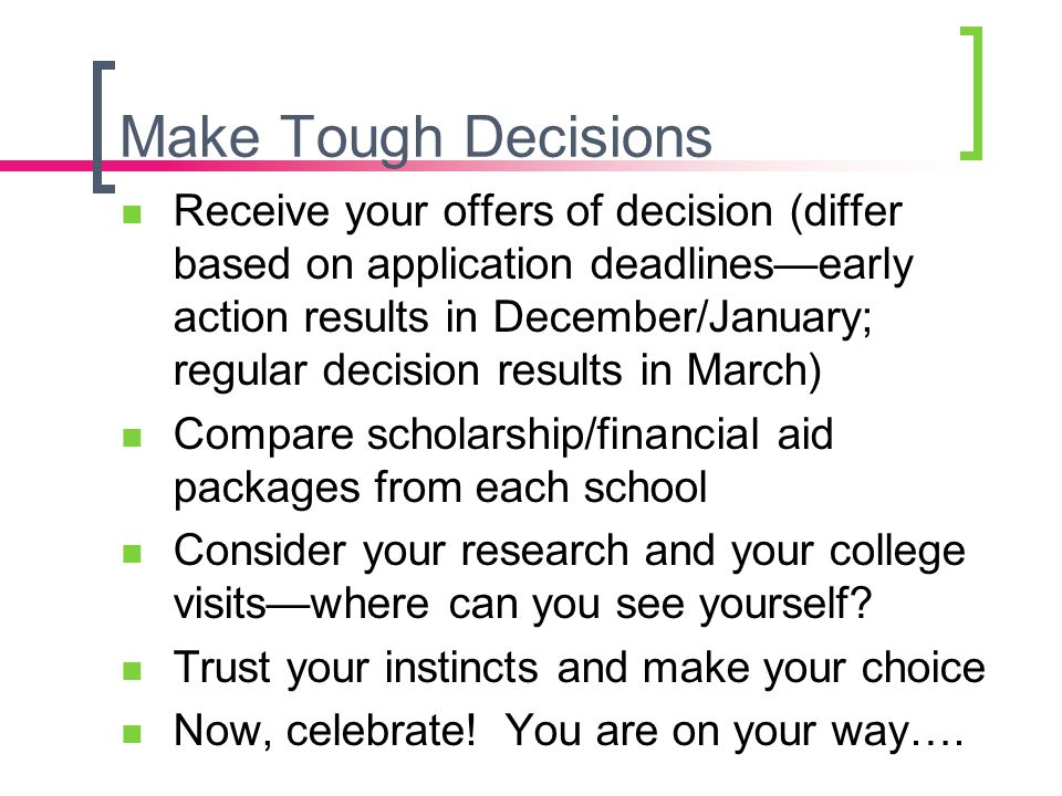 Make Tough Decisions Receive your offers of decision (differ based on application deadlines—early action results in December/January; regular decision