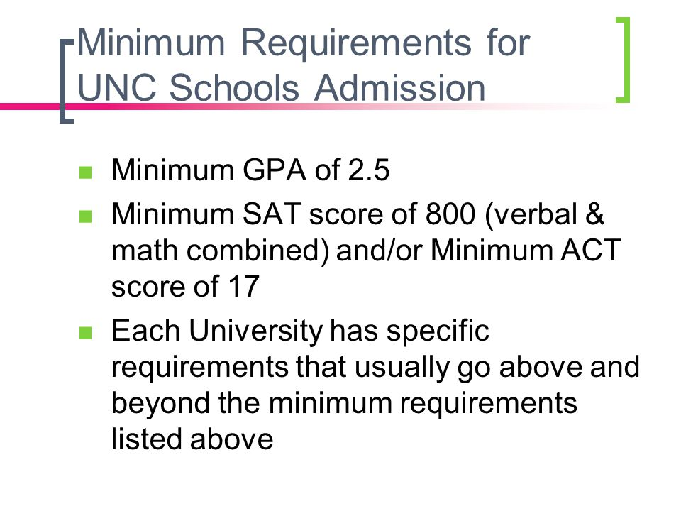 Minimum Requirements for UNC Schools Admission Minimum GPA of 2.5 Minimum SAT score of 800 (verbal & math combined) and/or Minimum ACT score of 17 Eac