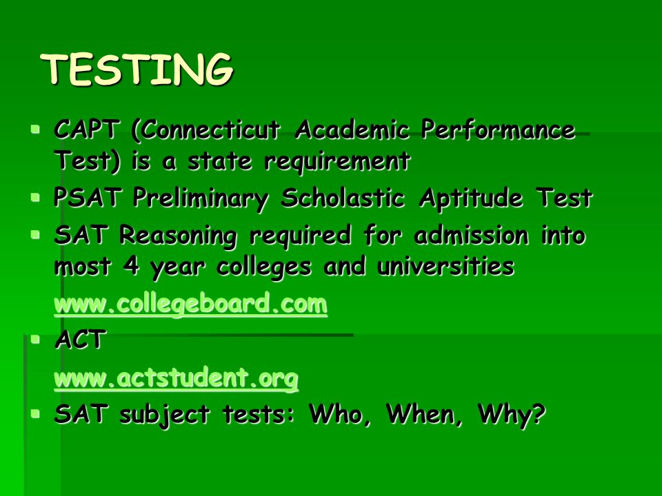 TESTING  CAPT (Connecticut Academic Performance Test) is a state requirement  PSAT Preliminary Scholastic Aptitude Test  SAT Reasoning required for admission into most 4 year colleges and universities www.collegeboard.com  ACT www.actstudent.org  SAT subject tests: Who, When, Why?