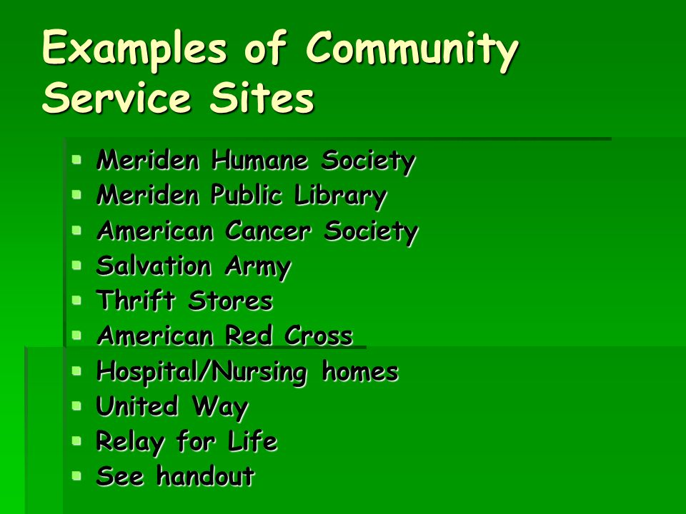 Examples of Community Service Sites  Meriden Humane Society  Meriden Public Library  American Cancer Society  Salvation Army  Thrift Stores  American Red Cross  Hospital/Nursing homes  United Way  Relay for Life  See handout