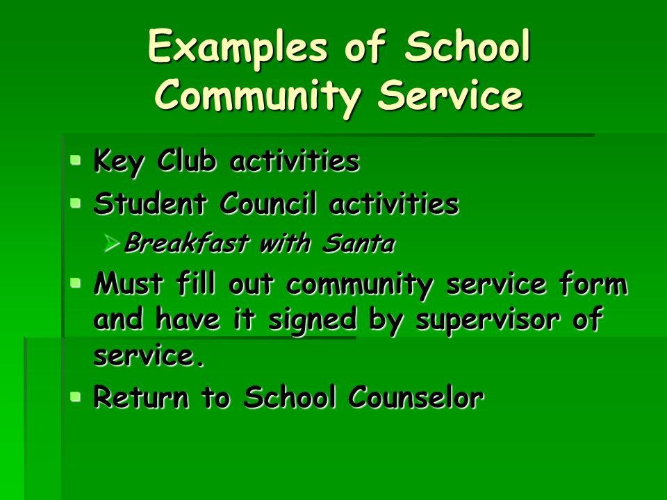 Examples of School Community Service  Key Club activities  Student Council activities  Breakfast with Santa  Must fill out community service form and have it signed by supervisor of service.