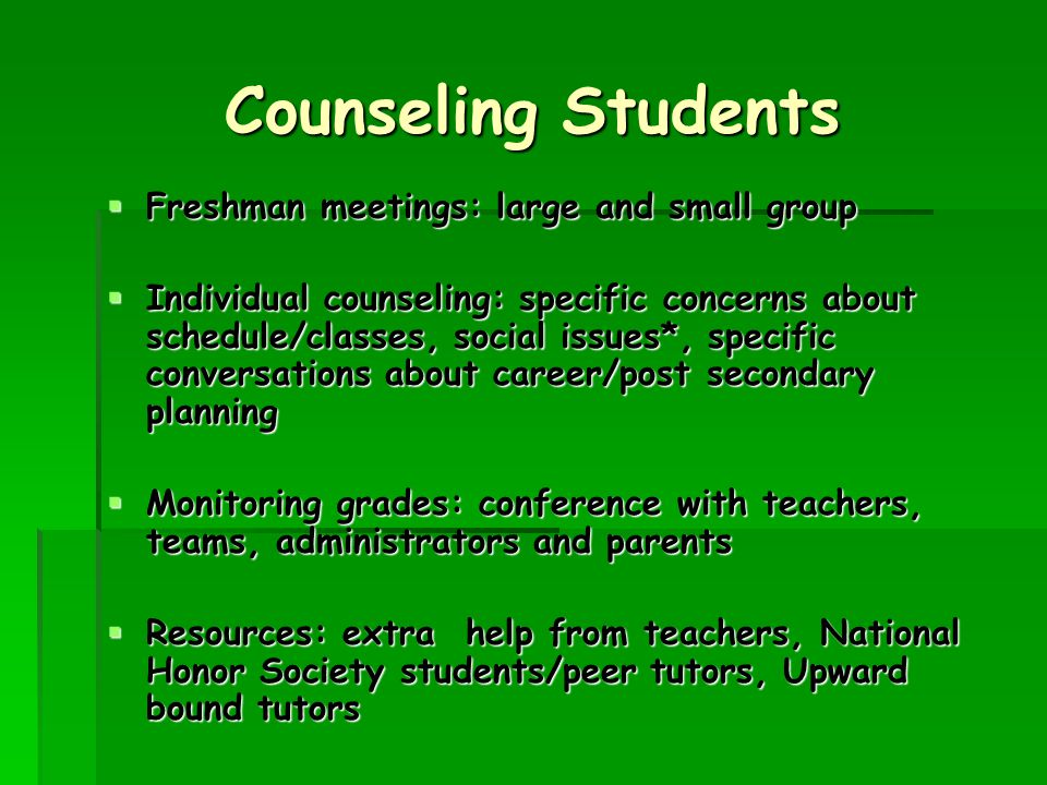 Counseling Students  Freshman meetings: large and small group  Individual counseling: specific concerns about schedule/classes, social issues*, specific conversations about career/post secondary planning  Monitoring grades: conference with teachers, teams, administrators and parents  Resources: extra help from teachers, National Honor Society students/peer tutors, Upward bound tutors
