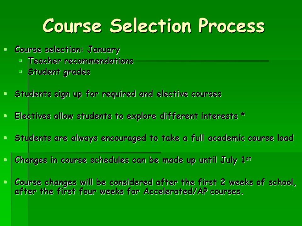 Course Selection Process  Course selection: January  Teacher recommendations  Student grades  Students sign up for required and elective courses  Electives allow students to explore different interests *  Students are always encouraged to take a full academic course load  Changes in course schedules can be made up until July 1 st  Course changes will be considered after the first 2 weeks of school, after the first four weeks for Accelerated/AP courses.