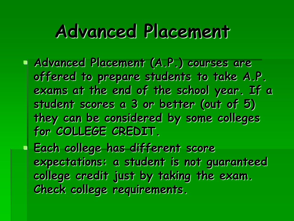 Advanced Placement  Advanced Placement (A.P.) courses are offered to prepare students to take A.P.