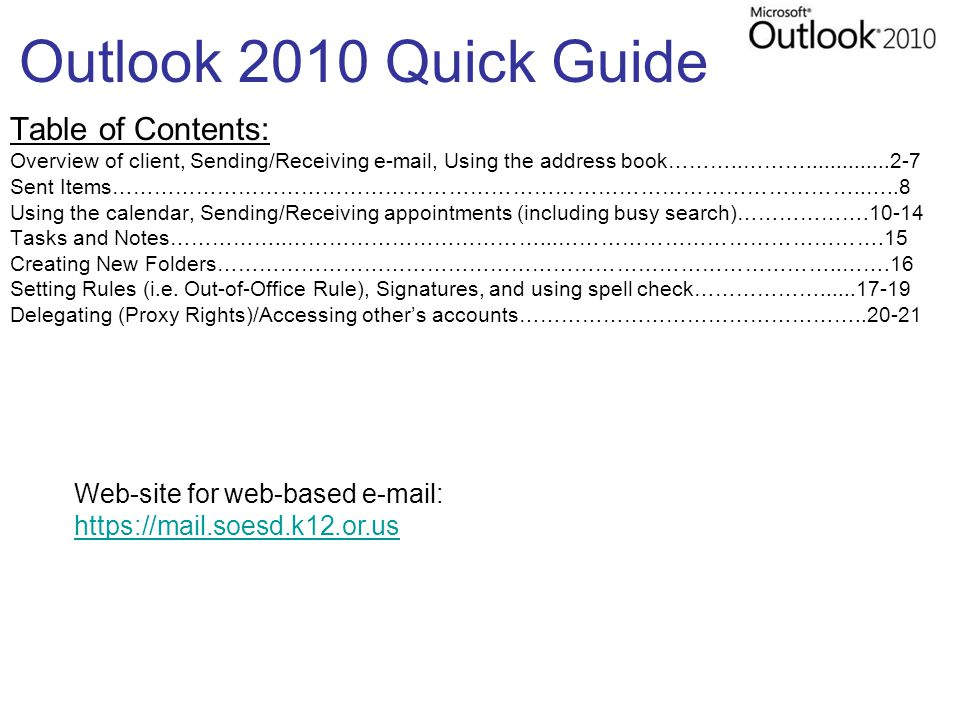 Outlook 2010 Quick Guide Table of Contents: Overview of client, Sending/Receiving e-mail, Using the address book………..………..............2-7 Sent Items……………………………………………………………………………………………..…..8 Using the calendar, Sending/Receiving appointments (including busy search)……………….10-14 Tasks and Notes……………..………………………………...……………………………………….15 Creating New Folders……………………………………………………………………………..…….16 Setting Rules (i.e.