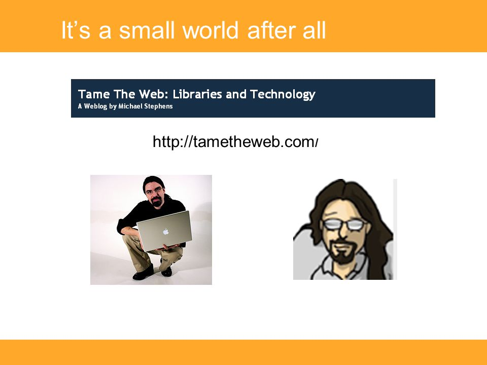 It's a small world after all http://tametheweb.com /