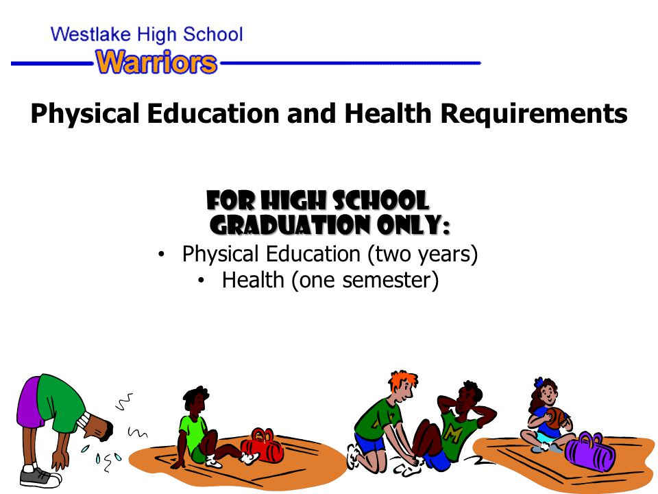 Physical Education and Health Requirements For High School Graduation Only: Physical Education (two years) Health (one semester)