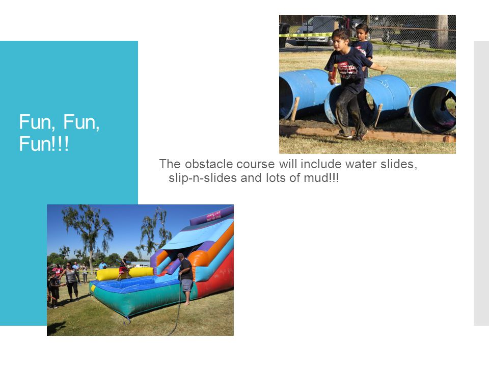 Fun, Fun, Fun!!! The obstacle course will include water slides, slip-n-slides and lots of mud!!!