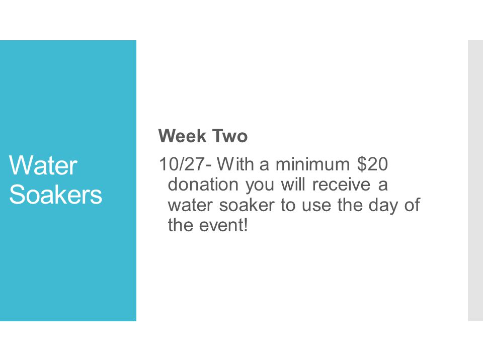 Water Soakers Week Two 10/27- With a minimum $20 donation you will receive a water soaker to use the day of the event!
