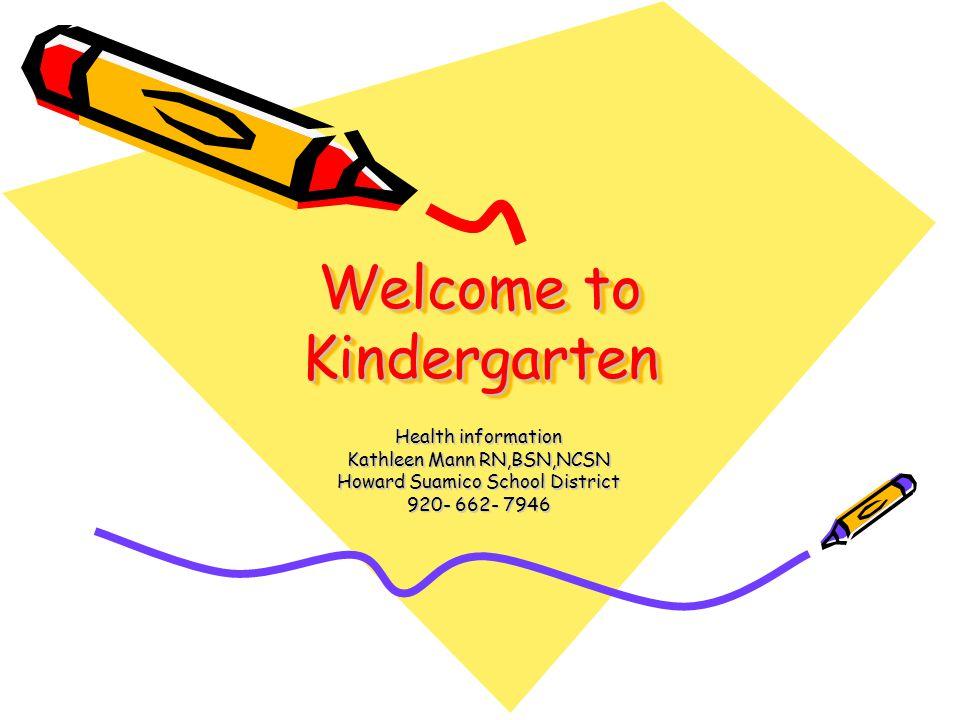 Welcome to Kindergarten Health information Kathleen Mann RN,BSN,NCSN Howard Suamico School District 920- 662- 7946