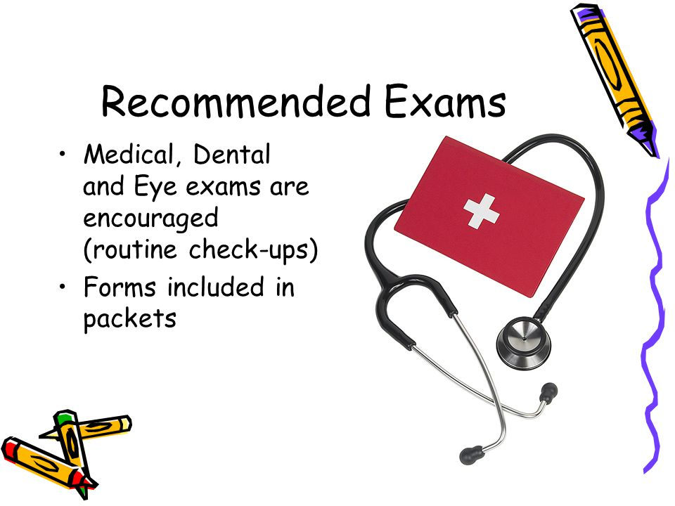 Recommended Exams Medical, Dental and Eye exams are encouraged (routine check-ups) Forms included in packets