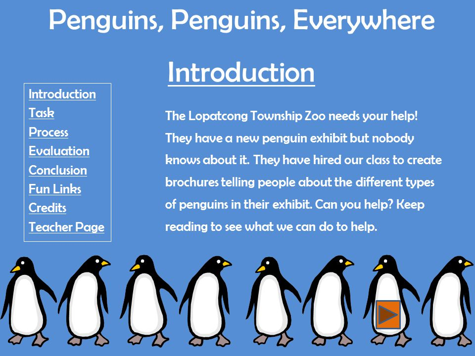 Penguins, Penguins, Everywhere Teacher Page Introduction Task Process Evaluation Conclusion Fun Links Credits Teacher Page Learners Justification NJ State Standards Overview Evaluation