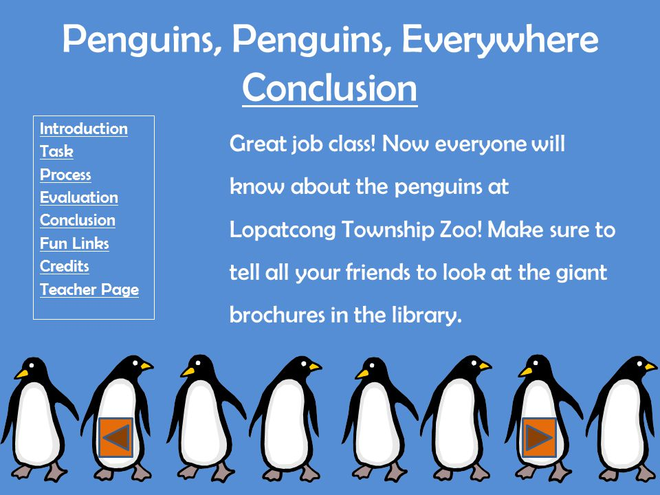 Penguins, Penguins, Everywhere Fun Links Introduction Task Process Evaluation Conclusion Fun Links Credits Teacher Page http://www.penguingames.info/ http://www.clubpenguin.com/ http://www.nationalgeographic.com/marchofthepenguins/game/ http://www.nick.com/shows/penguins-of-madagascar/ http://www.brainpop.com/science/diversityoflife/penguins/preview.weml http://www.kidzone.ws/animals/penguins/activities.htm http://community.clubpenguin.com/coloring/ http://www.seaworld.org/fun-zone/coloring-books/index.htm http://www.coolmath-games.com/Logic-penguin/index.html http://www.sheppardsoftware.com/mathgames/popup/popup_a ddition.htm http://www.sheppardsoftware.com/mathgames/popup/popup_a ddition.htm