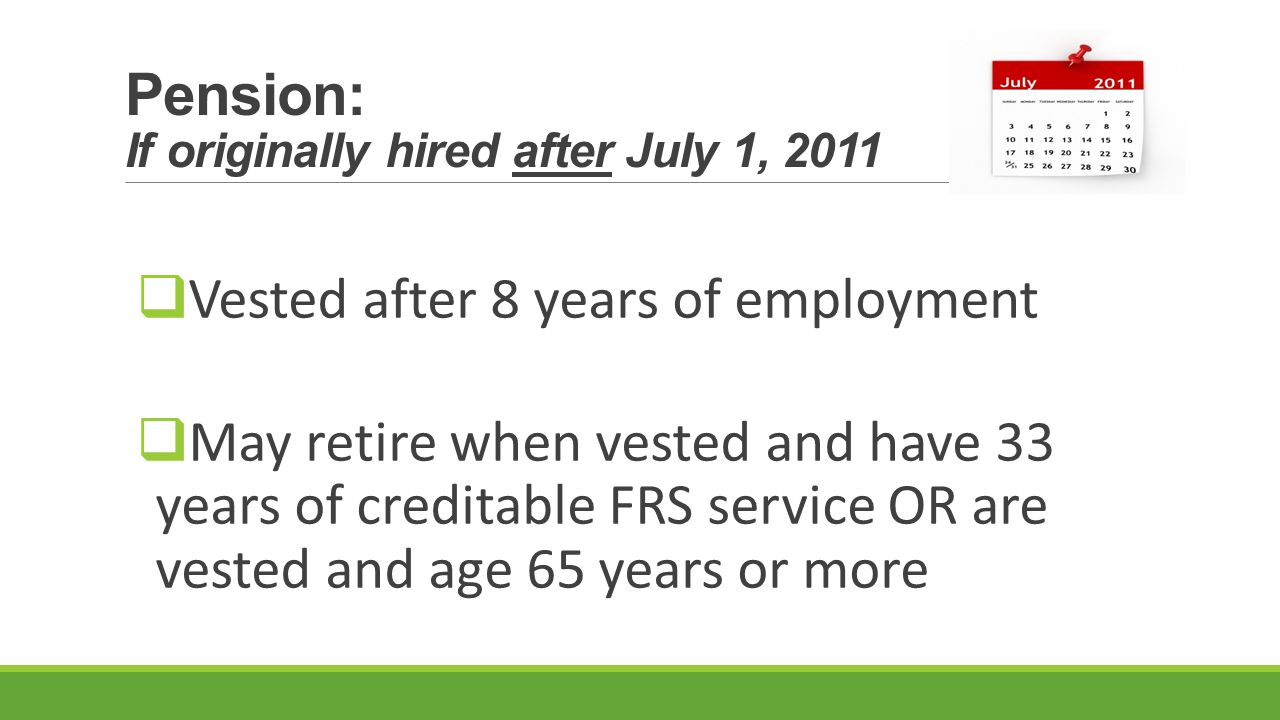 Pension: If originally hired after July 1, 2011  Vested after 8 years of employment  May retire when vested and have 33 years of creditable FRS service OR are vested and age 65 years or more