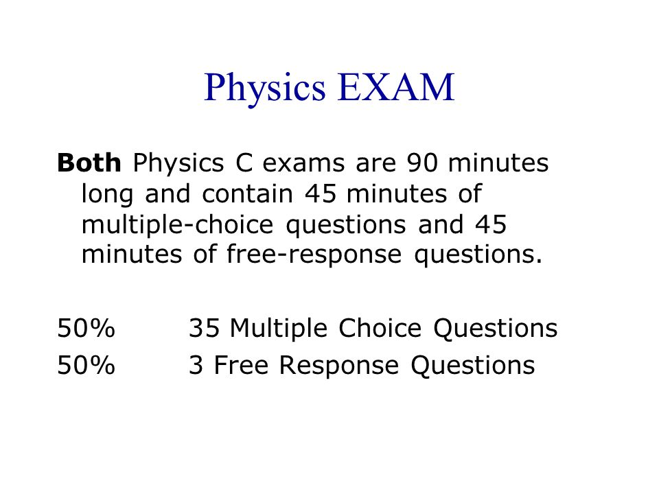 Physics EXAM Both Physics C exams are 90 minutes long and contain 45 minutes of multiple-choice questions and 45 minutes of free-response questions.