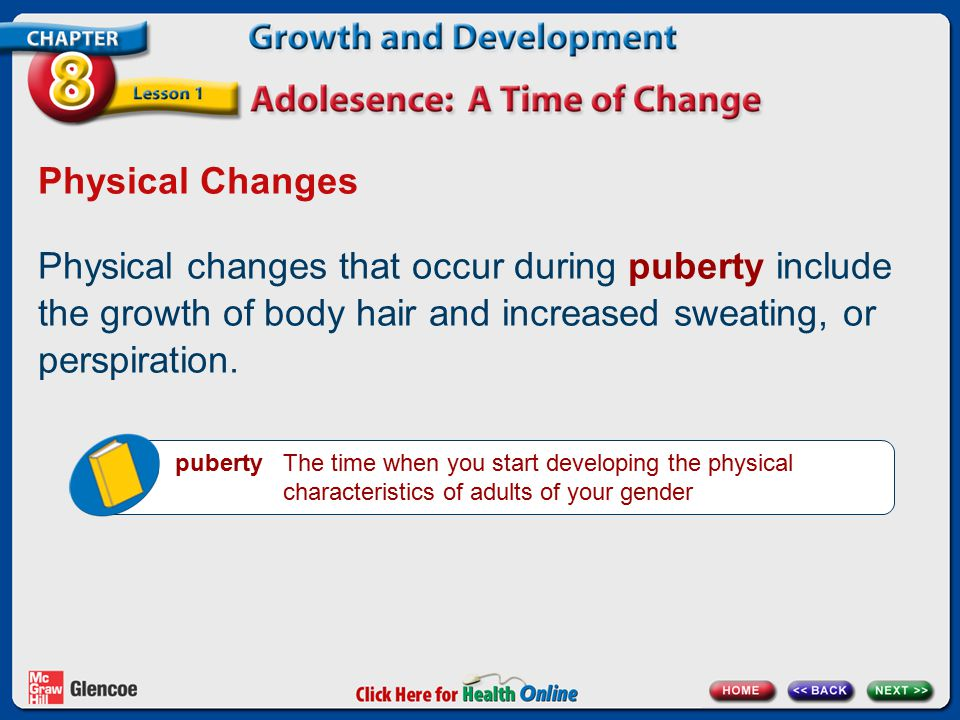 Physical Changes Physical changes that occur during puberty include the growth of body hair and increased sweating, or perspiration. puberty The time