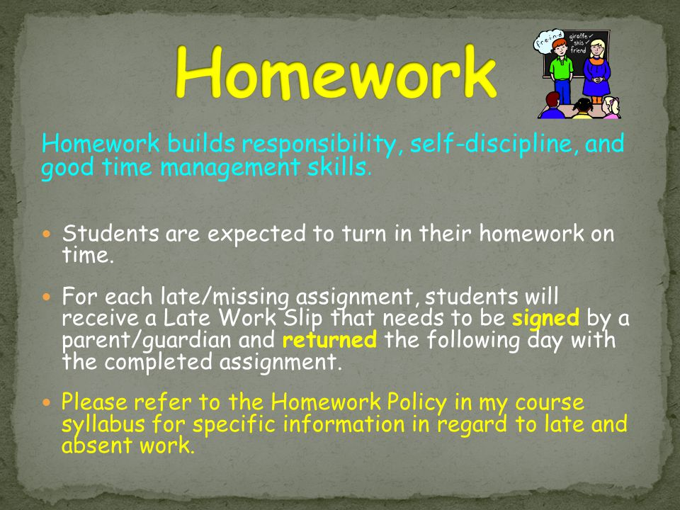 Homework builds responsibility, self-discipline, and good time management skills. Students are expected to turn in their homework on time. For each la