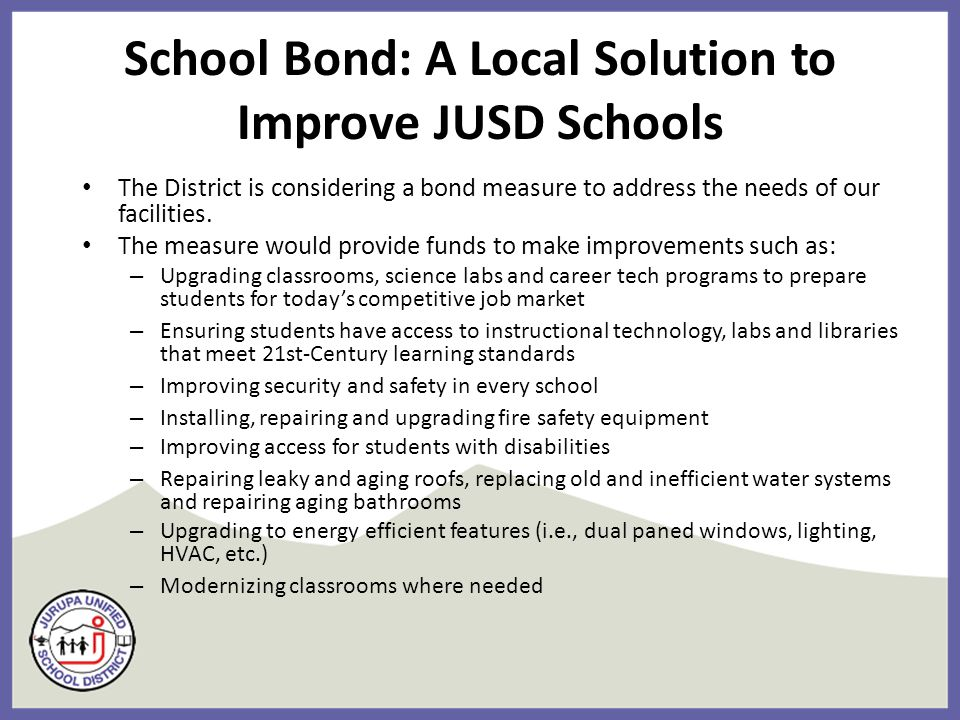 School Bond: A Local Solution to Improve JUSD Schools The District is considering a bond measure to address the needs of our facilities.