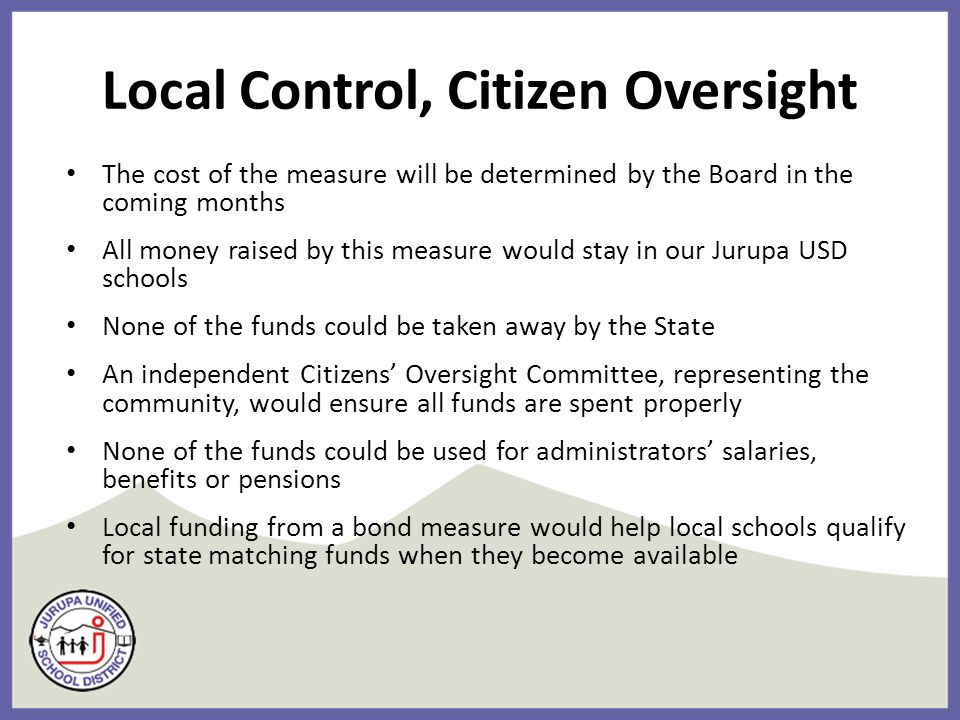 Local Control, Citizen Oversight The cost of the measure will be determined by the Board in the coming months All money raised by this measure would stay in our Jurupa USD schools None of the funds could be taken away by the State An independent Citizens' Oversight Committee, representing the community, would ensure all funds are spent properly None of the funds could be used for administrators' salaries, benefits or pensions Local funding from a bond measure would help local schools qualify for state matching funds when they become available