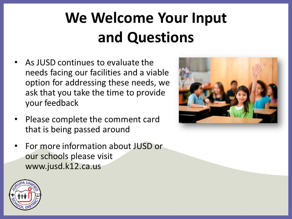 We Welcome Your Input and Questions As JUSD continues to evaluate the needs facing our facilities and a viable option for addressing these needs, we ask that you take the time to provide your feedback Please complete the comment card that is being passed around For more information about JUSD or our schools please visit www.jusd.k12.ca.us
